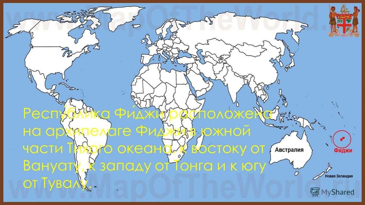 Республика Фиджи расположена на архипелаге Фиджи в южной части Тихого океана, к востоку от Вануату, к западу от Тонга и к югу от Тувалу.
