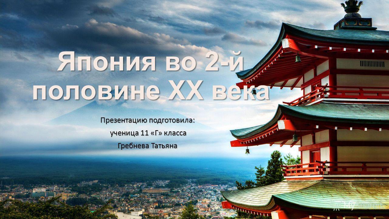 Япония во 2-й половине XX века Презентацию подготовила: ученица 11 «Г» класса ученица 11 «Г» класса Гребнева Татьяна
