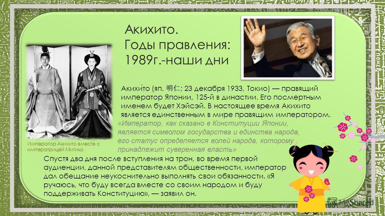 Акихито. Годы правления: 1989г.-наши дни Акихито (яп. ; 23 декабря 1933, Токио) правящий император Японии, 125-й в династии. Его посмертным именем будет Хэйсэй. В настоящее время Акихито является единственным в мире правящим императором. «Император,