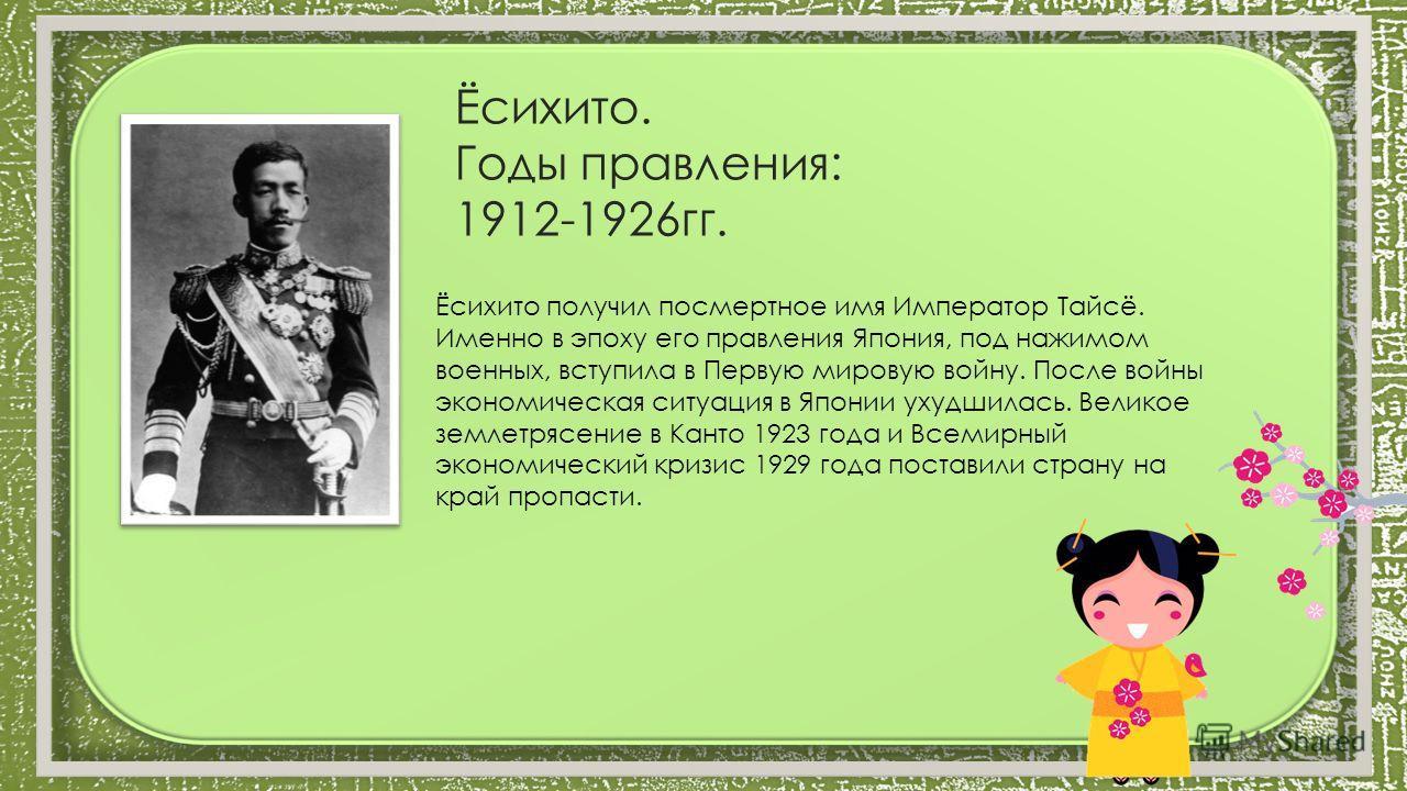 Ёсихито. Годы правления: 1912-1926гг. Ёсихито получил посмертное имя Император Тайсё. Именно в эпоху его правления Япония, под нажимом военных, вступила в Первую мировую войну. После войны экономическая ситуация в Японии ухудшилась. Великое землетряс