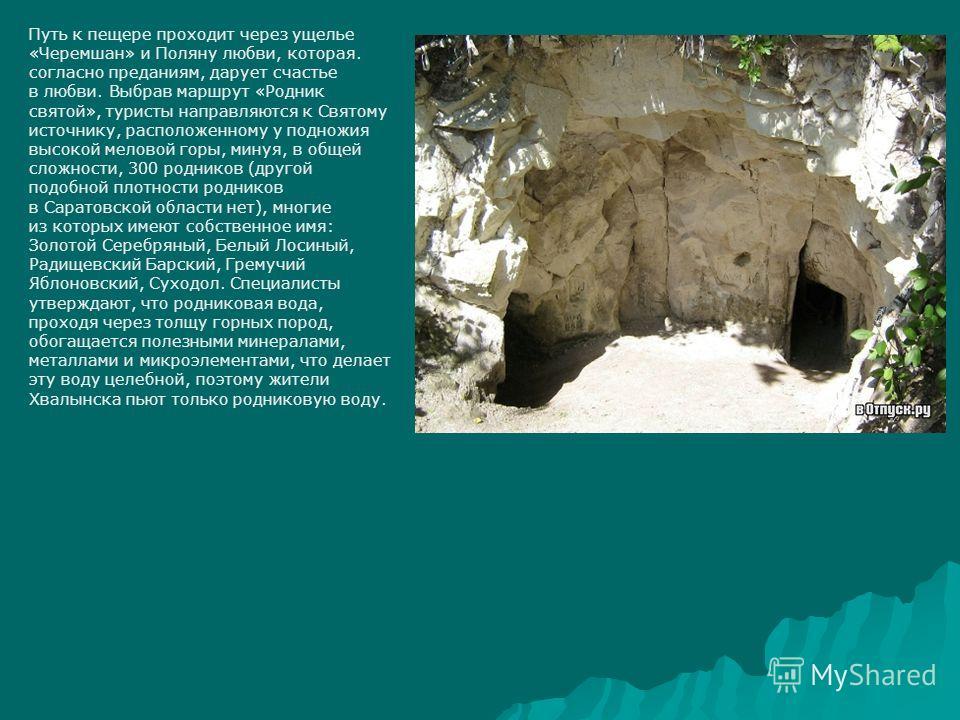Путь к пещере проходит через ущелье «Черемшан» и Поляну любви, которая. согласно преданиям, дарует счастье в любви. Выбрав маршрут «Родник святой», туристы направляются к Святому источнику, расположенному у подножия высокой меловой горы, минуя, в общ