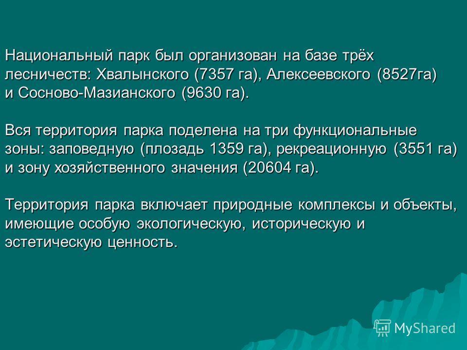 Национальный парк был организован на базе трёх лесничеств: Хвалынского (7357 га), Алексеевского (8527га) и Сосново-Мазианского (9630 га). Вся территория парка поделена на три функциональные зоны: заповедную (плозадь 1359 га), рекреационную (3551 га)
