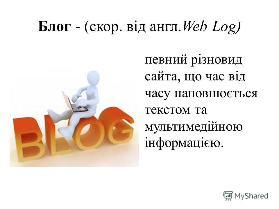 Блог - (скор. від англ.Web Log) певний різновид сайта, що час від часу наповнюється текстом та мультимедійною інформацією.