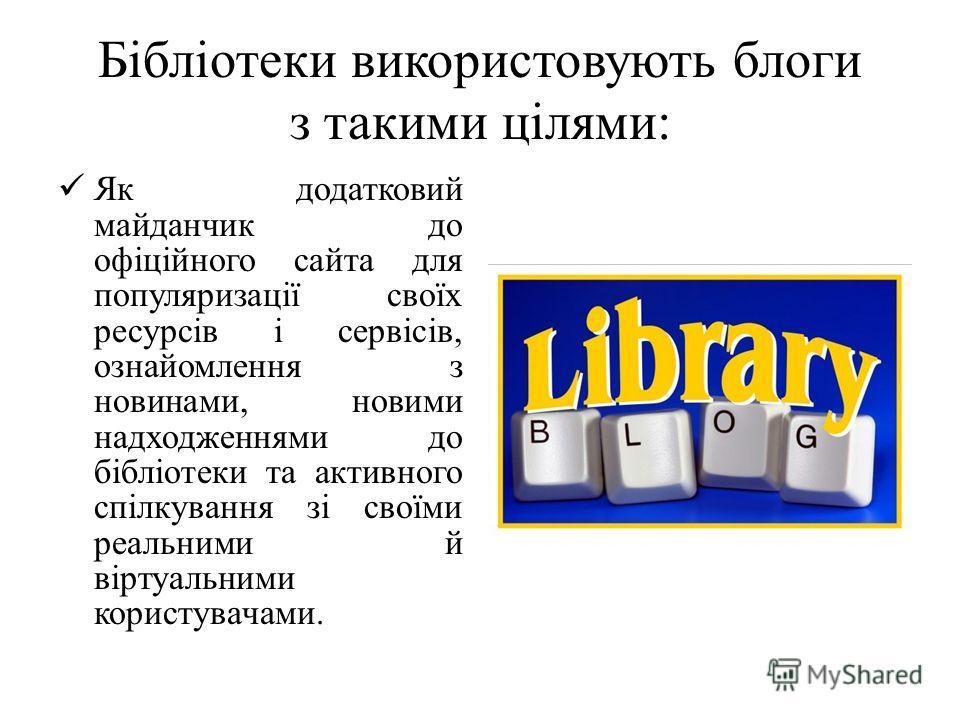 Бібліотеки використовують блоги з такими цілями: Як додатковий майданчик до офіційного сайта для популяризації своїх ресурсів і сервісів, ознайомлення з новинами, новими надходженнями до бібліотеки та активного спілкування зі своїми реальними й вірту
