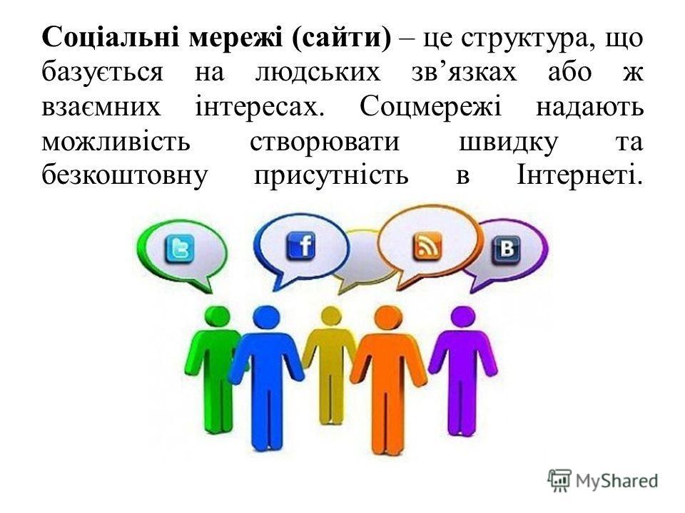 Соціальні мережі (сайти) – це структура, що базується на людських звязках або ж взаємних інтересах. Соцмережі надають можливість створювати швидку та безкоштовну присутність в Інтернеті.