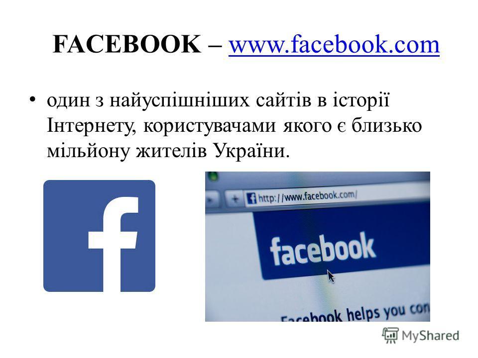 FACEBOOK – www.facebook.comwww.facebook.com один з найуспішніших сайтів в історії Інтернету, користувачами якого є близько мільйону жителів України.