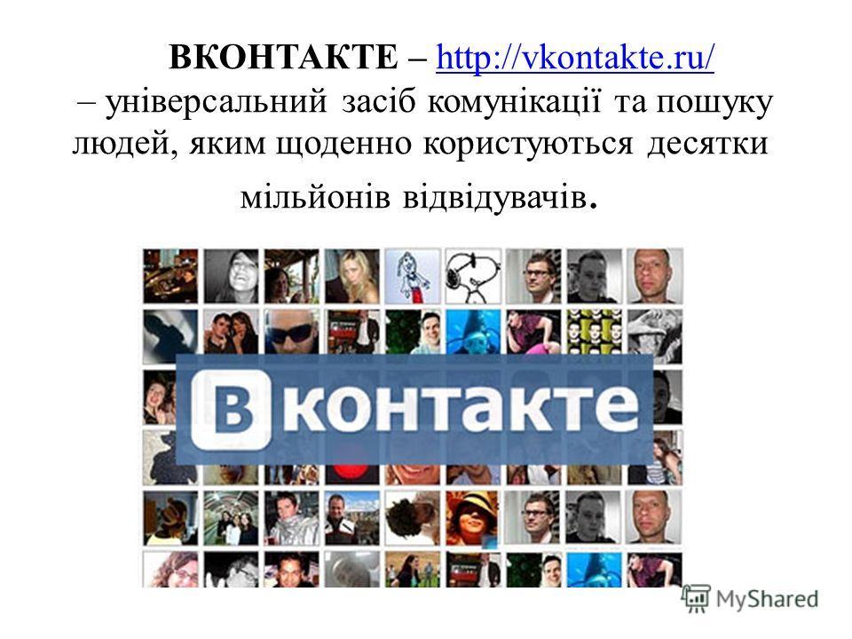 ВКОНТАКТЕ – http://vkontakte.ru/ – універсальний засіб комунікації та пошуку людей, яким щоденно користуються десятки мільйонів відвідувачів.http://vkontakte.ru/