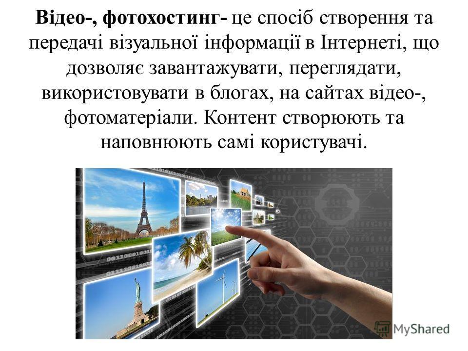 Відео-, фотохостинг- це спосіб створення та передачі візуальної інформації в Інтернеті, що дозволяє завантажувати, переглядати, використовувати в блогах, на сайтах відео-, фотоматеріали. Контент створюють та наповнюють самі користувачі.