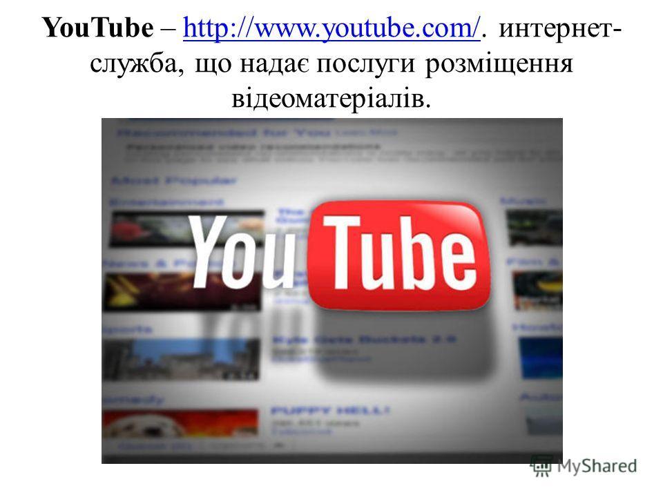 YouTube – http://www.youtube.com/. интернет- служба, що надає послуги розміщення відеоматеріалів.http://www.youtube.com/