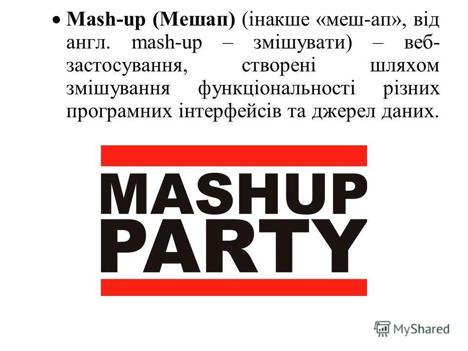Mash-up (Мешап) (інакше «меш-ап», від англ. mash-up – змішувати) – веб- застосування, створені шляхом змішування функціональності різних програмних інтерфейсів та джерел даних.