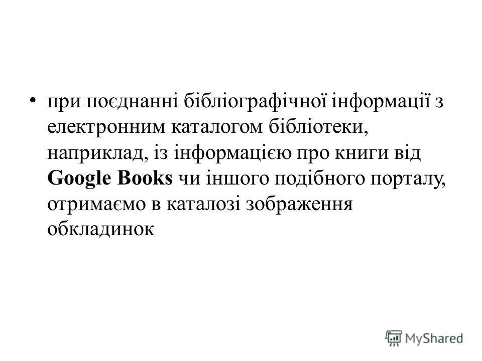 при поєднанні бібліографічної інформації з електронним каталогом бібліотеки, наприклад, із інформацією про книги від Google Books чи іншого подібного порталу, отримаємо в каталозі зображення обкладинок