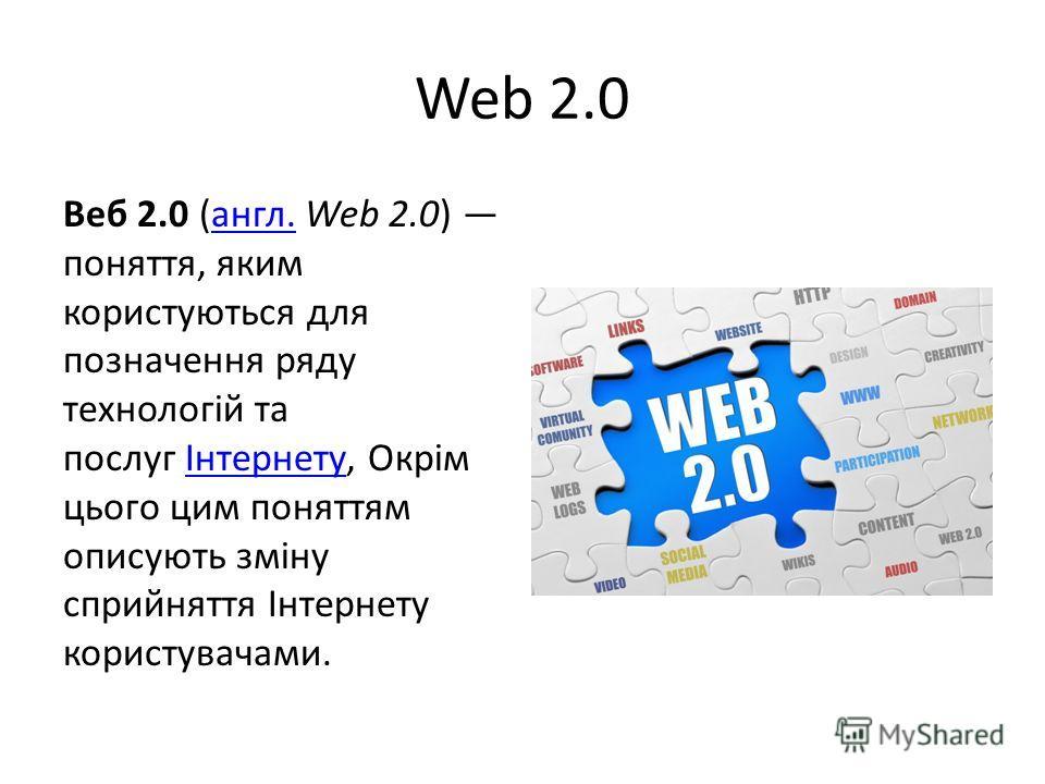 Web 2.0 Веб 2.0 (англ. Web 2.0) поняття, яким користуються для позначення ряду технологій та послуг Інтернету, Окрім цього цим поняттям описують зміну сприйняття Інтернету користувачами.англ.Інтернету