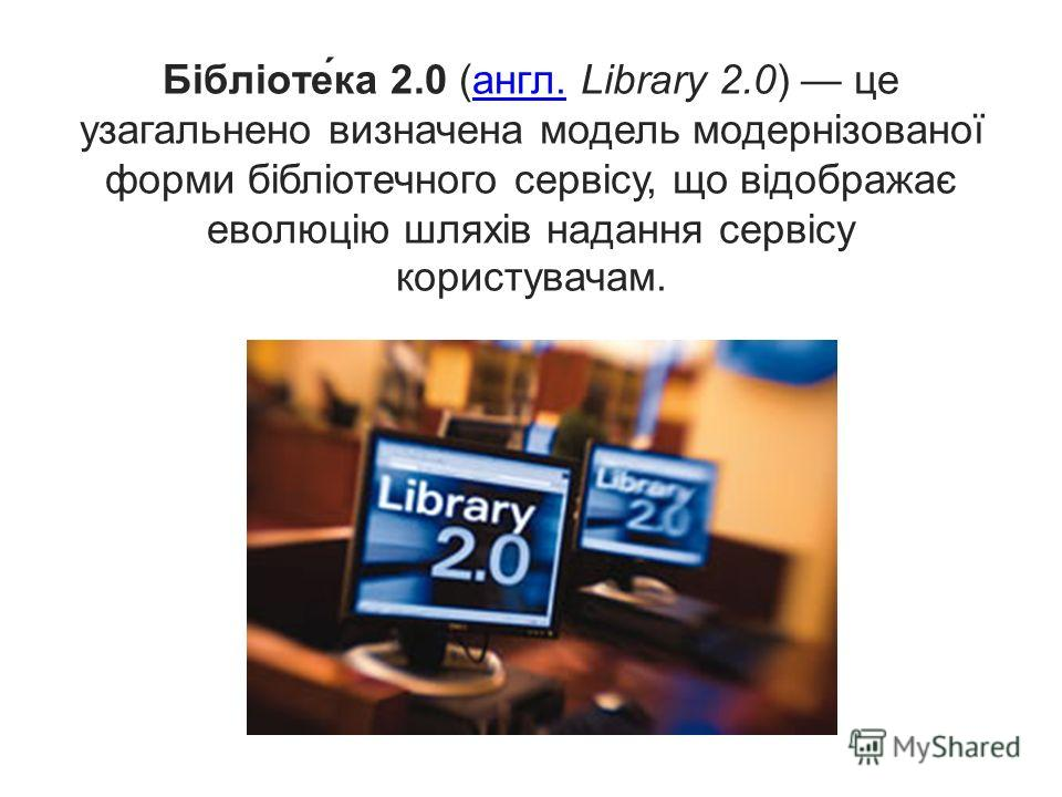 Бібліоте́ка 2.0 (англ. Library 2.0) це узагальнено визначена модель модернізованої форми бібліотечного сервісу, що відображає еволюцію шляхів надання сервісу користувачам.англ.
