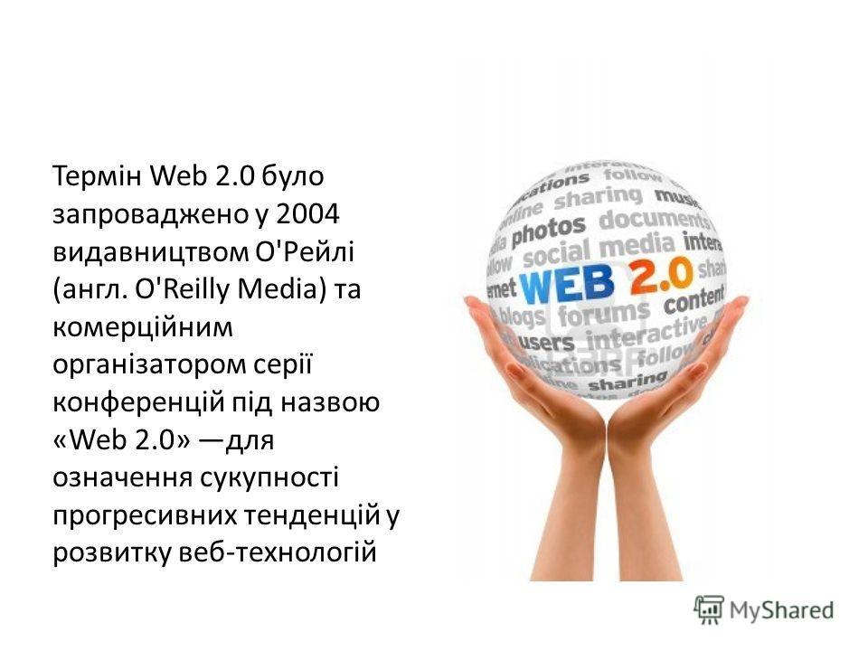 Термін Web 2.0 було запроваджено у 2004 видавництвом О'Рейлі (англ. O'Reilly Media) та комерційним організатором серії конференцій під назвою «Web 2.0» для означення сукупності прогресивних тенденцій у розвитку веб-технологій