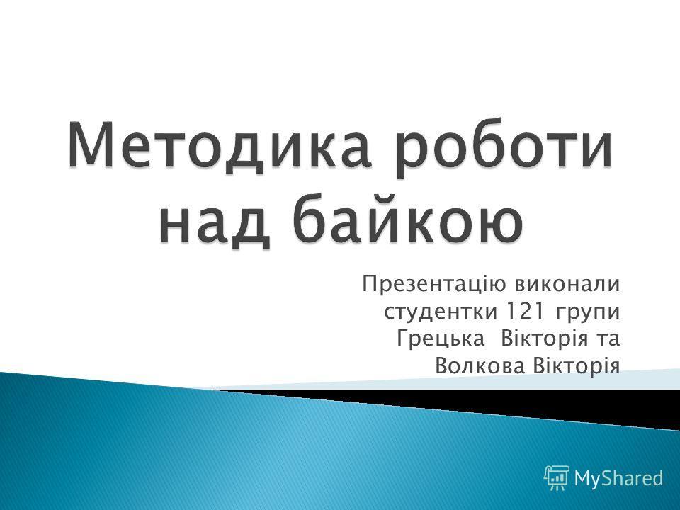 Презентацію виконали студентки 121 групи Грецька Вікторія та Волкова Вікторія