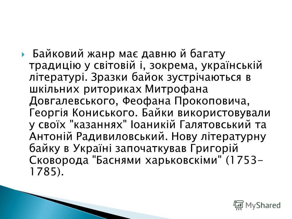 Байковий жанр має давню й багату традицію у світовій і, зокрема, українській літературі. Зразки байок зустрічаються в шкільних риториках Митрофана Довгалевського, Феофана Прокоповича, Георгія Кониського. Байки використовували у своїх