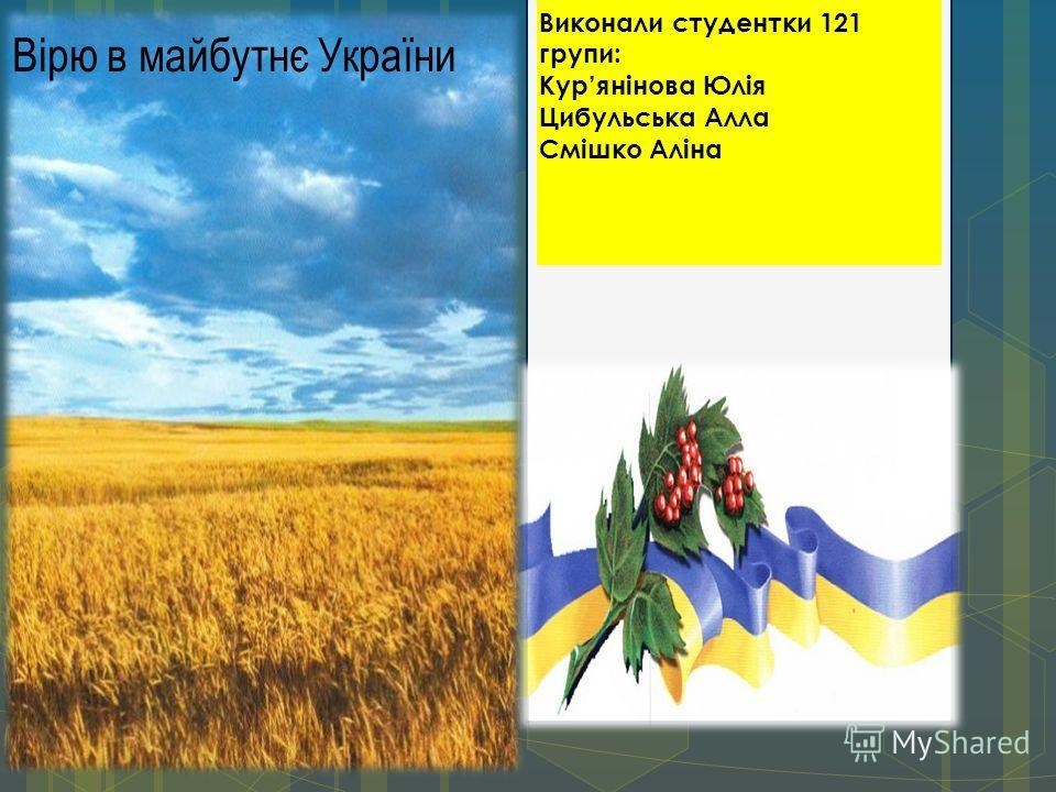 Вірю в майбутнє України Виконали студентки 121 групи: Курянінова Юлія Цибульська Алла Смішко Аліна