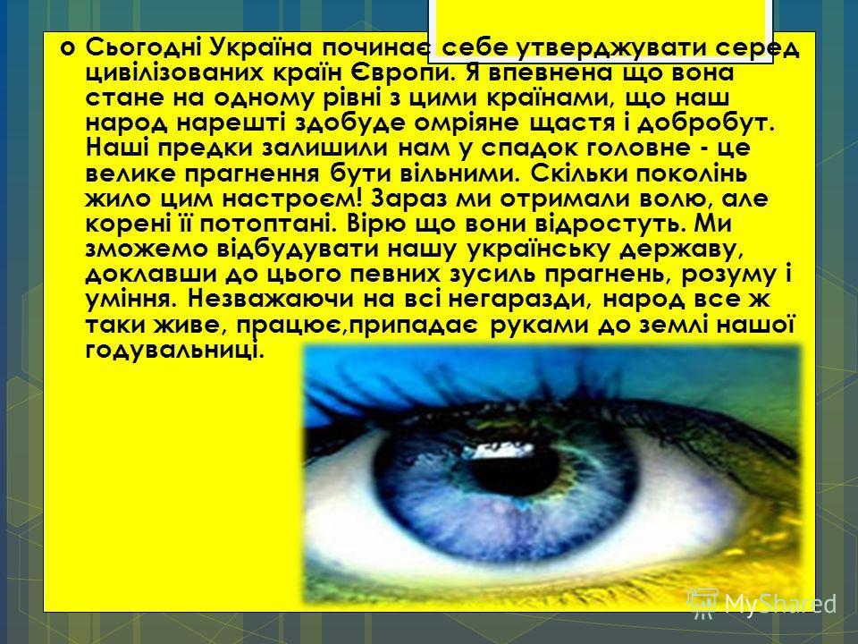 Сьогодні Україна починає себе утверджувати серед цивілізованих країн Європи. Я впевнена що вона стане на одному рівні з цими країнами, що наш народ нарешті здобуде омріяне щастя і добробут. Наші предки залишили нам у спадок головне - це велике прагне