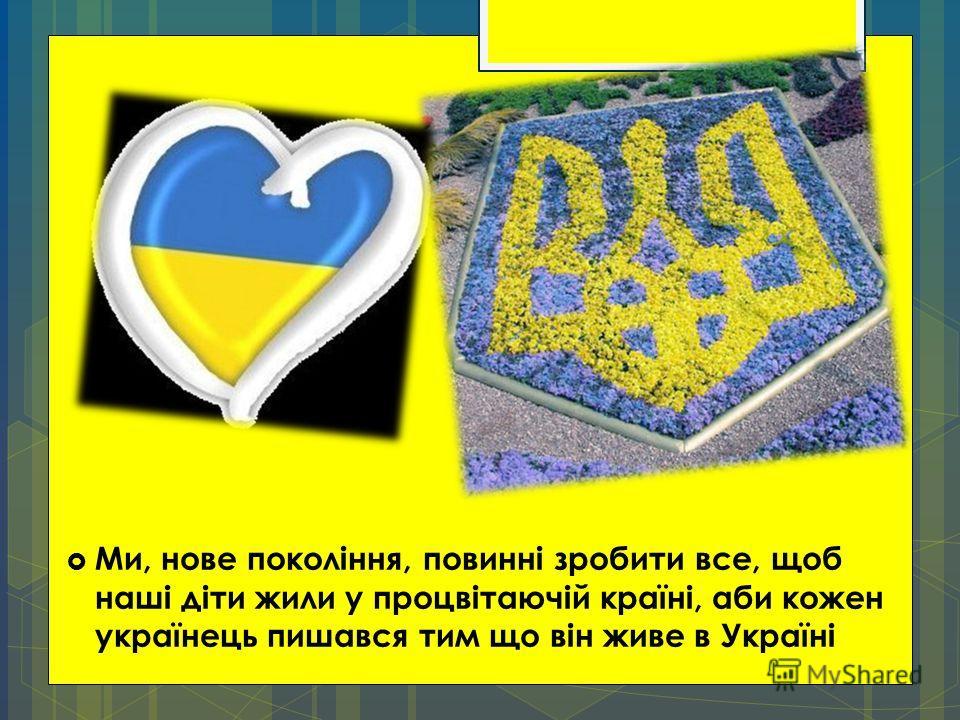 Ми, нове покоління, повинні зробити все, щоб наші діти жили у процвітаючій країні, аби кожен українець пишався тим що він живе в Україні