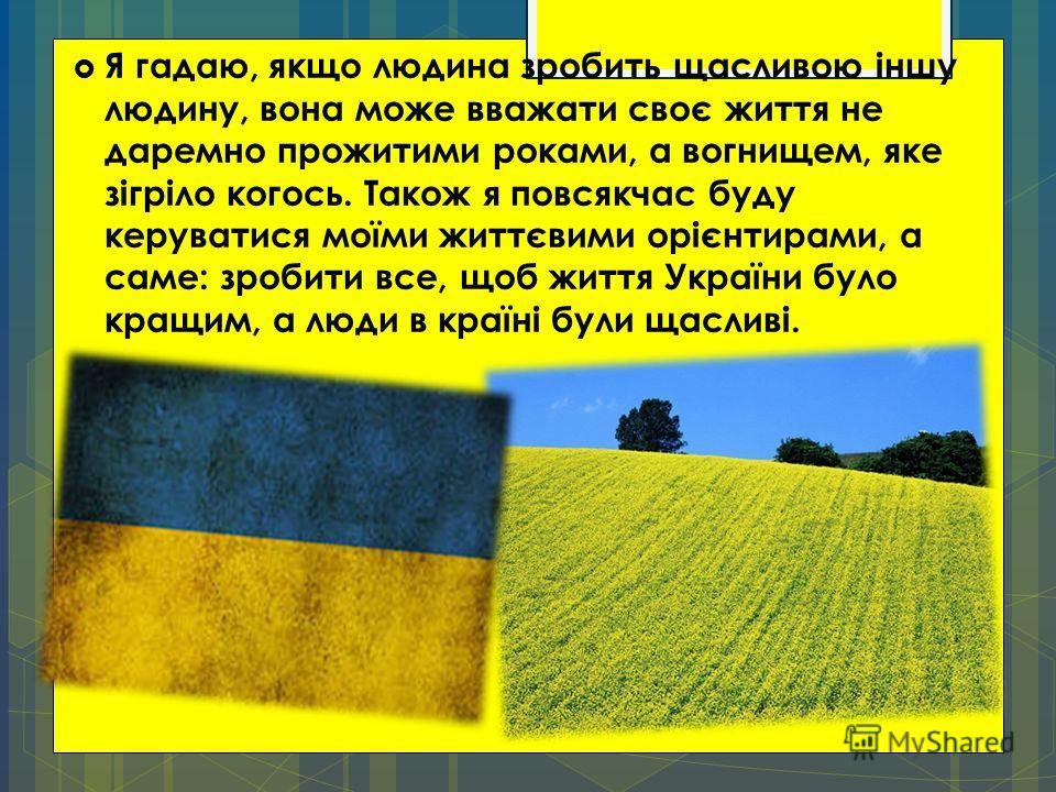 Я гадаю, якщо людина зробить щасливою іншу людину, вона може вважати своє життя не даремно прожитими роками, а вогнищем, яке зігріло когось. Також я повсякчас буду керуватися моїми життєвими орієнтирами, а саме: зробити все, щоб життя України було кр