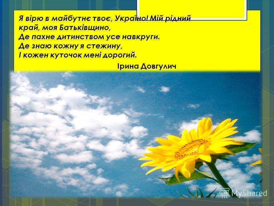 Я вірю в майбутнє твоє, Україно! Мій рідний край, моя Батьківщино, Де пахне дитинством усе навкруги. Де знаю кожну я стежину, І кожен куточок мені дорогий. Ірина Довгулич