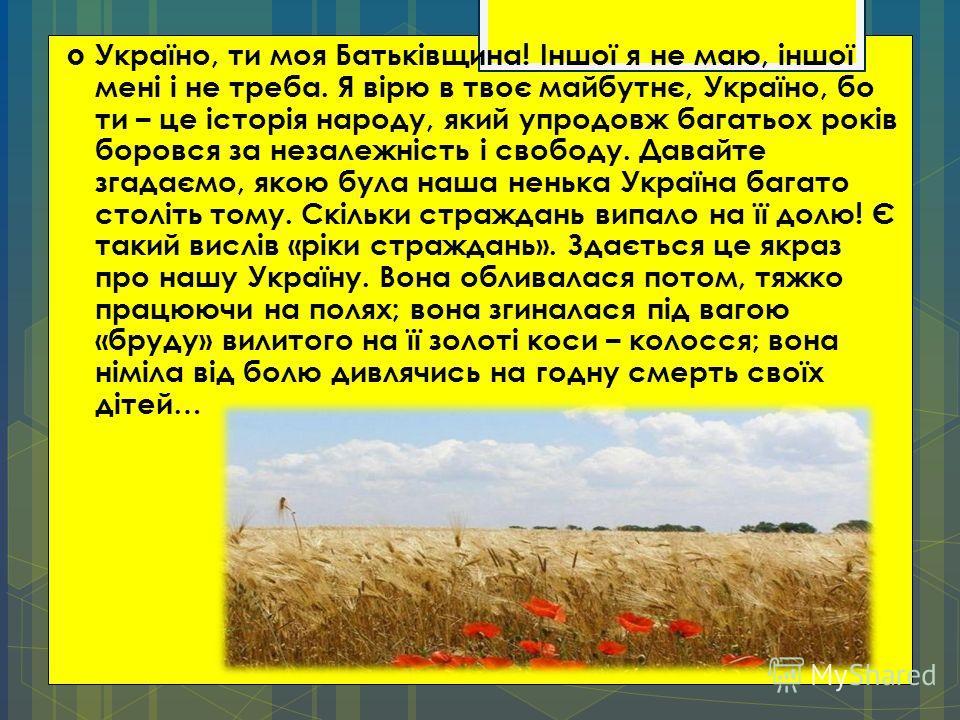 Україно, ти моя Батьківщина! Іншої я не маю, іншої мені і не треба. Я вірю в твоє майбутнє, Україно, бо ти – це історія народу, який упродовж багатьох років боровся за незалежність і свободу. Давайте згадаємо, якою була наша ненька Україна багато сто