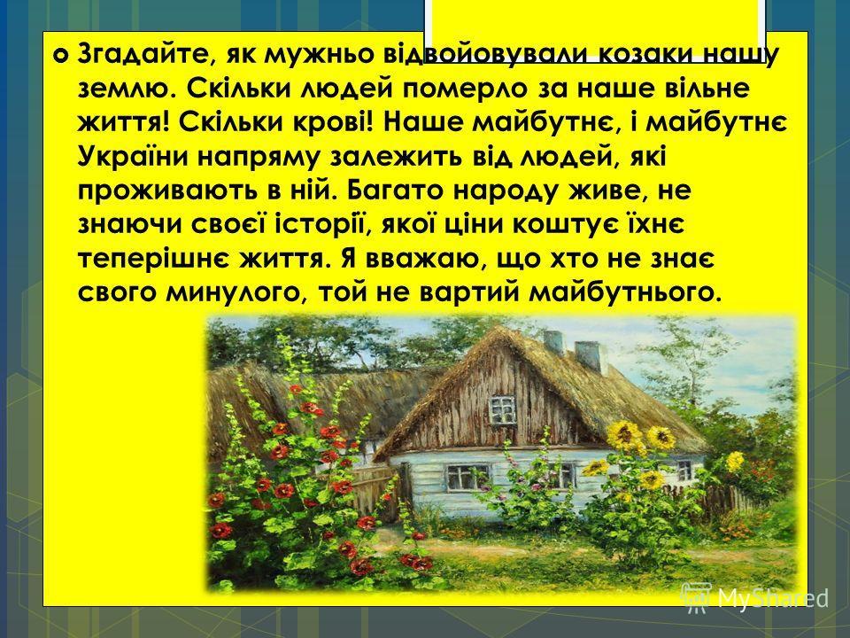 Згадайте, як мужньо відвойовували козаки нашу землю. Скільки людей померло за наше вільне життя! Скільки крові! Наше майбутнє, і майбутнє України напряму залежить від людей, які проживають в ній. Багато народу живе, не знаючи своєї історії, якої ціни