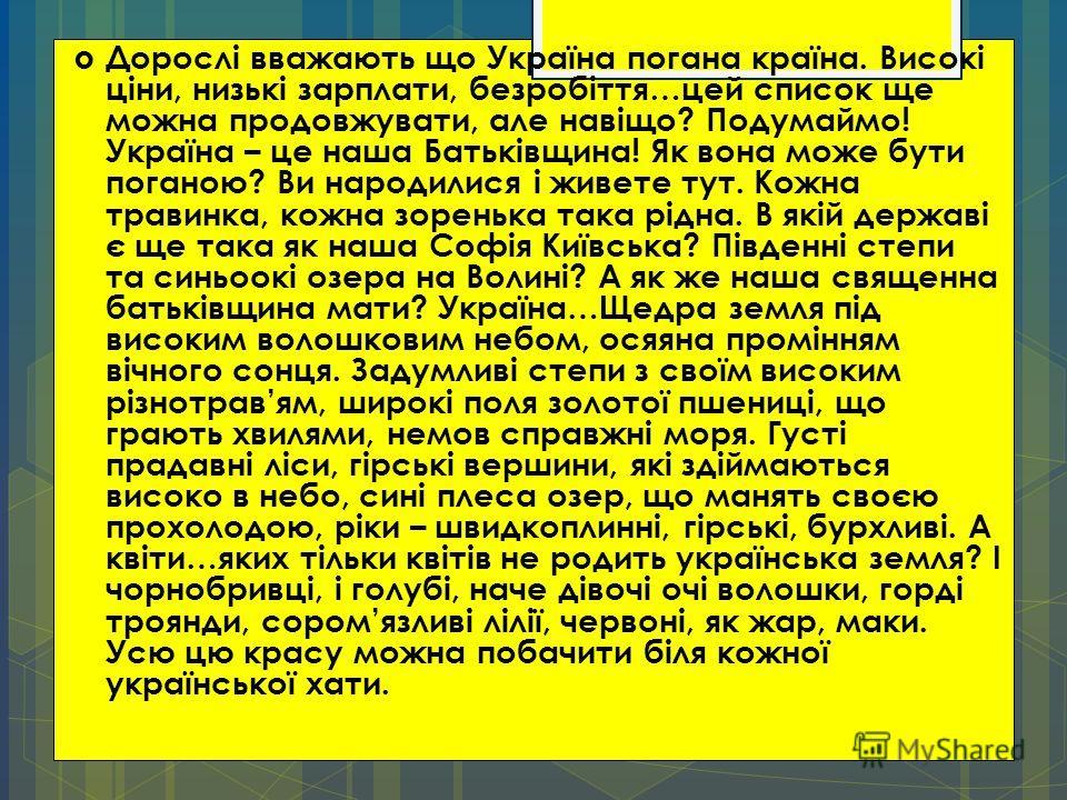 Дорослі вважають що Україна погана країна. Високі ціни, низькі зарплати, безробіття…цей список ще можна продовжувати, але навіщо? Подумаймо! Україна – це наша Батьківщина! Як вона може бути поганою? Ви народилися і живете тут. Кожна травинка, кожна з
