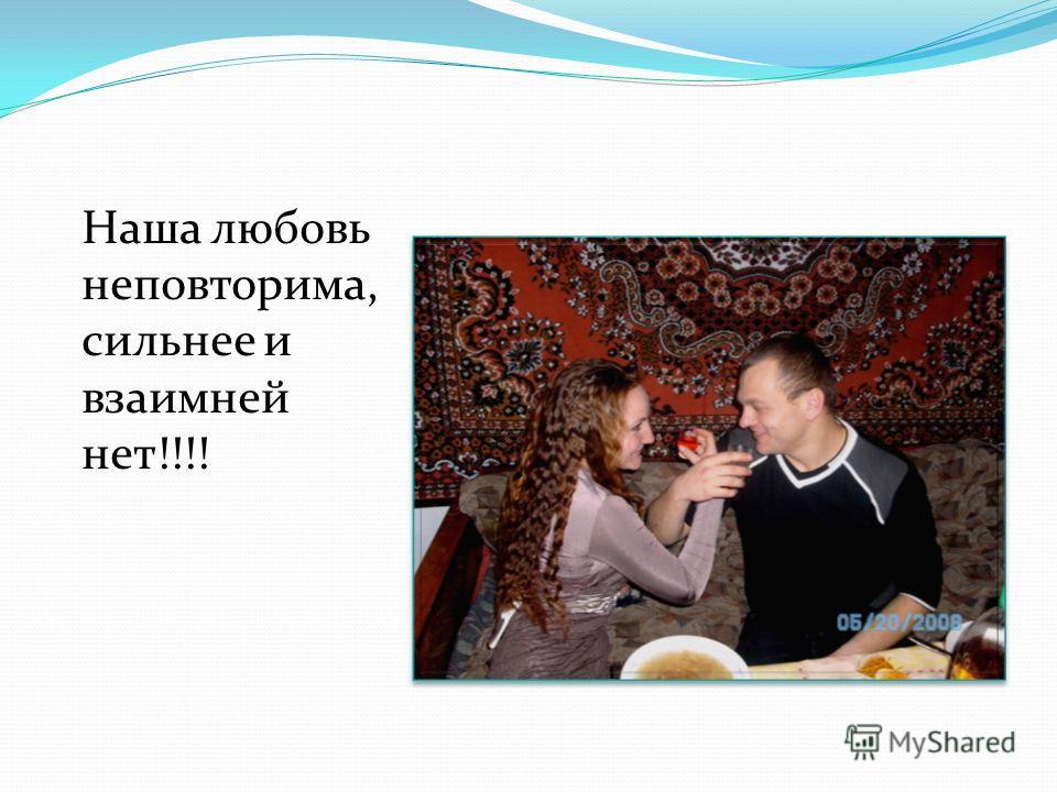 Наша любовь неповторима, сильнее и взаимней нет!!!!
