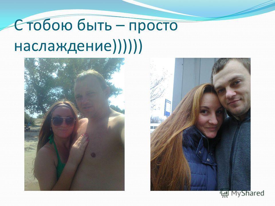С тобою быть – просто наслаждение))))))