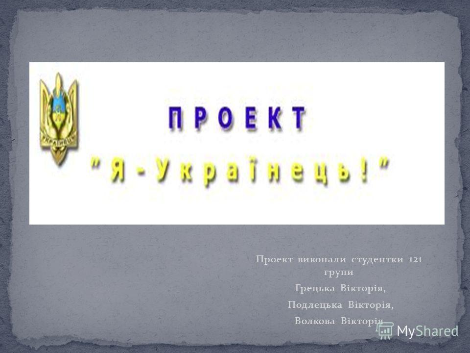 Проект виконали студентки 121 групи Грецька Вікторія, Подлецька Вікторія, Волкова Вікторія