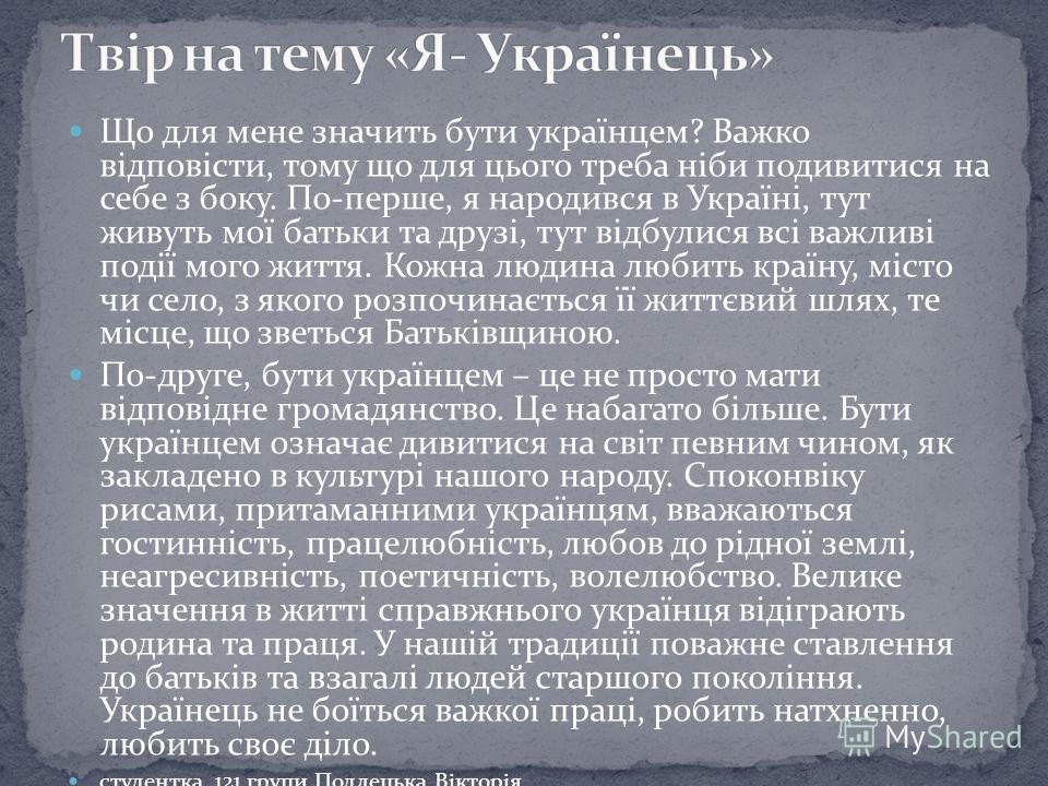 Що для мене значить бути українцем? Важко відповісти, тому що для цього треба ніби подивитися на себе з боку. По-перше, я народився в Україні, тут живуть мої батьки та друзі, тут відбулися всі важливі події мого життя. Кожна людина любить країну, міс