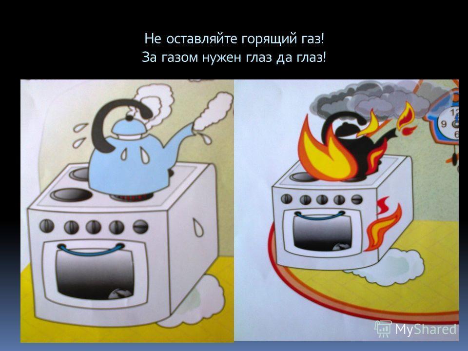 Не оставляйте горящий газ! За газом нужен глаз да глаз!