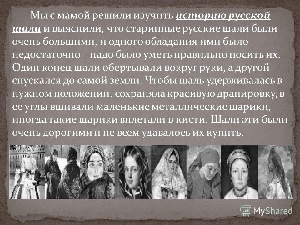 Мы с мамой решили изучить историю русской шали и выяснили, что старинные русские шали были очень большими, и одного обладания ими было недостаточно – надо было уметь правильно носить их. Один конец шали обертывали вокруг руки, а другой спускался до с