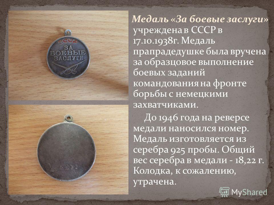 Медаль «За боевые заслуги» учреждена в СССР в 17.10.1938г. Медаль прапрадедушке была вручена за образцовое выполнение боевых заданий командования на фронте борьбы с немецкими захватчиками. До 1946 года на реверсе медали наносился номер. Медаль изгото