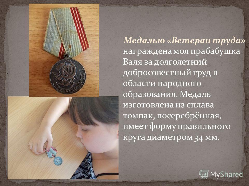 Медалью «Ветеран труда» награждена моя прабабушка Валя за долголетний добросовестный труд в области народного образования. Медаль изготовлена из сплава томпак, посеребрённая, имеет форму правильного круга диаметром 34 мм.
