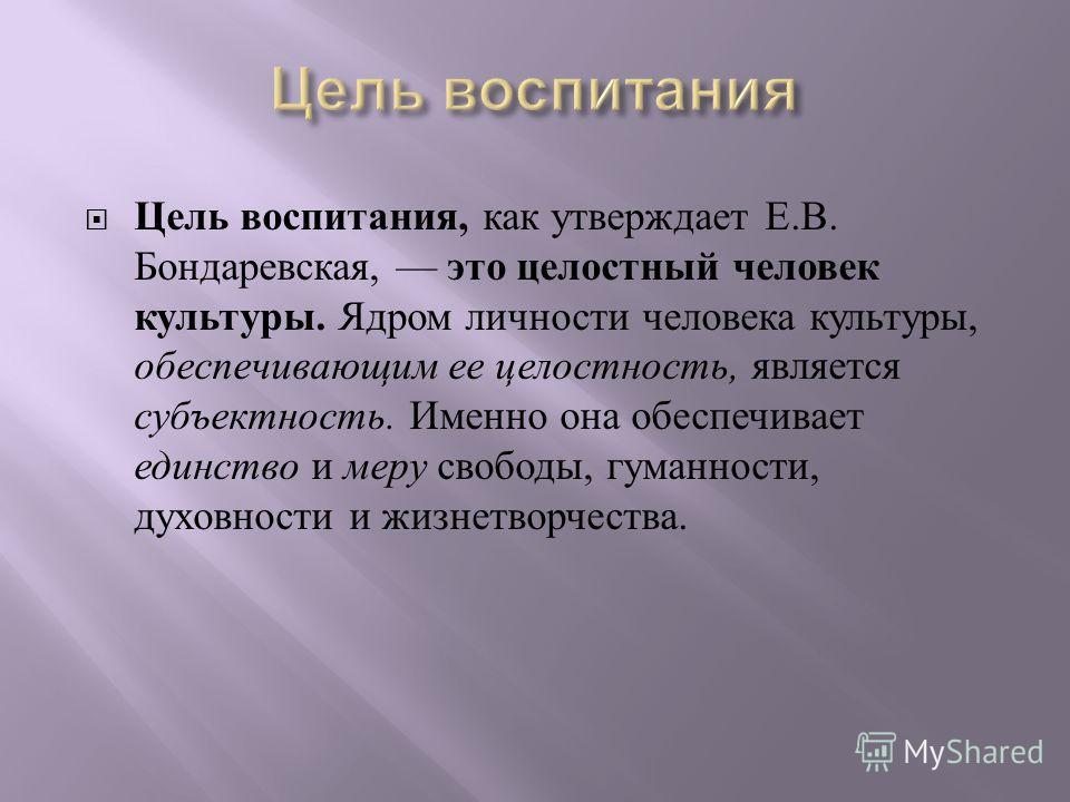 Цель воспитания, как утверждает Е. В. Бондаревская, это целостный человек культуры. Ядром личности человека культуры, обеспечивающим ее целостность, является субъектность. Именно она обеспечивает единство и меру свободы, гуманности, духовности и жизн