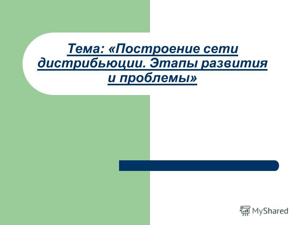 Тема: «Построение сети дистрибьюции. Этапы развития и проблемы»