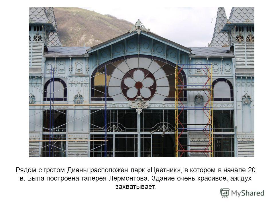 Рядом с гротом Дианы расположен парк «Цветник», в котором в начале 20 в. Была построена галерея Лермонтова. Здание очень красивое, аж дух захватывает.