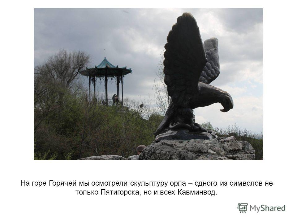 На горе Горячей мы осмотрели скульптуру орла – одного из символов не только Пятигорска, но и всех Кавминвод.