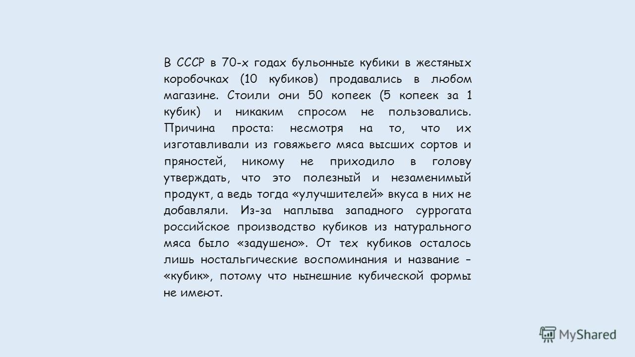 В СССР в 70-х годах бульонные кубики в жестяных коробочках (10 кубиков) продавались в любом магазине. Стоили они 50 копеек (5 копеек за 1 кубик) и никаким спросом не пользовались. Причина проста: несмотря на то, что их изготавливали из говяжьего мяса