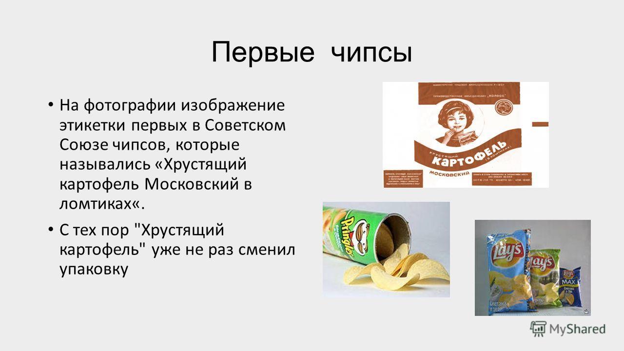 Первые чипсы На фотографии изображение этикетки первых в Советском Союзе чипсов, которые назывались «Хрустящий картофель Московский в ломтиках«. С тех пор Хрустящий картофель уже не раз сменил упаковку
