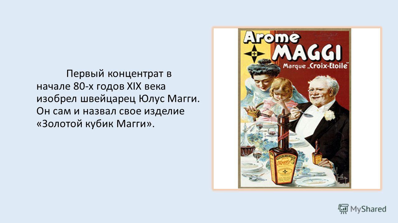 Первый концентрат в начале 80-х годов XIX века изобрел швейцарец Юлус Магги. Он сам и назвал свое изделие «Золотой кубик Магги».