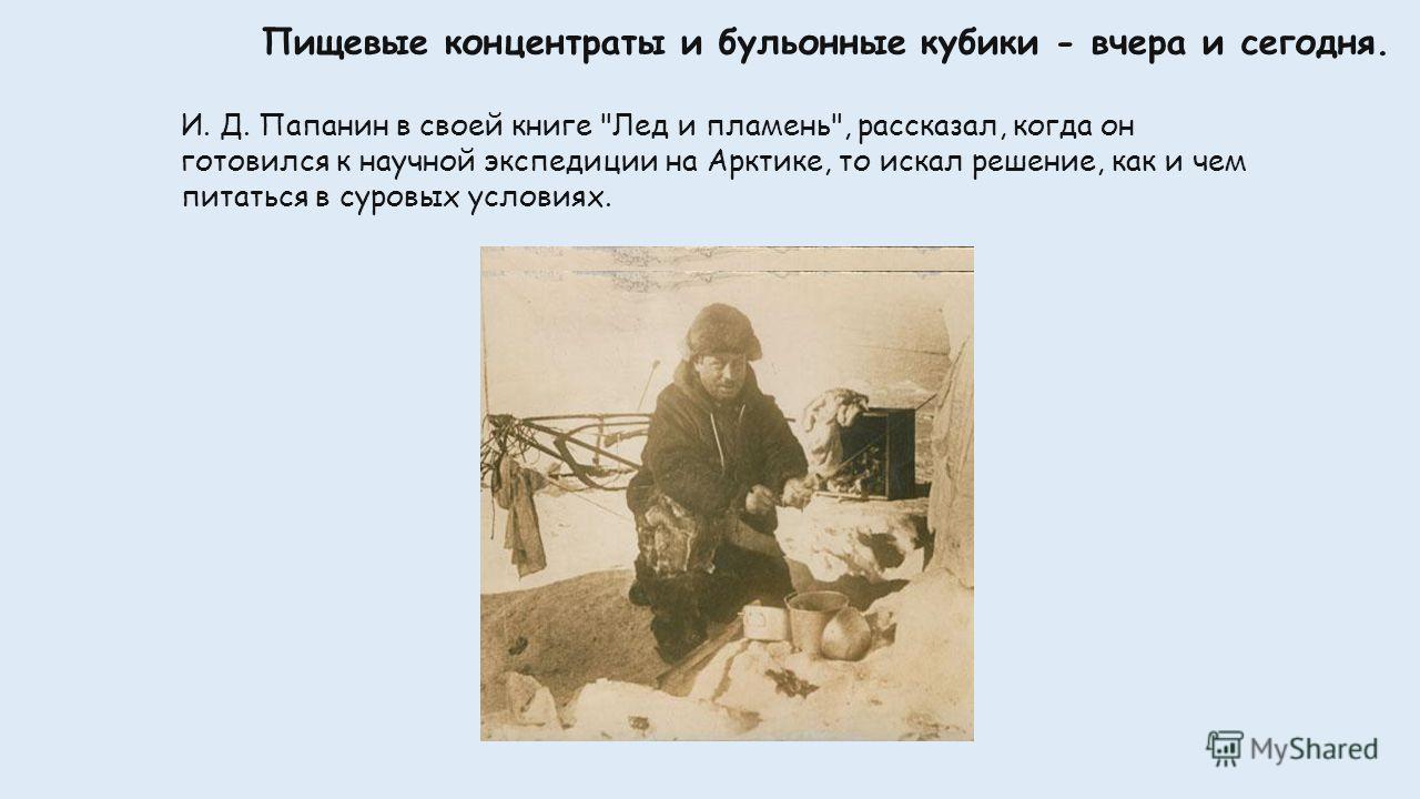 Пищевые концентраты и бульонные кубики - вчера и сегодня. И. Д. Папанин в своей книге Лед и пламень, рассказал, когда он готовился к научной экспедиции на Арктике, то искал решение, как и чем питаться в суровых условиях.