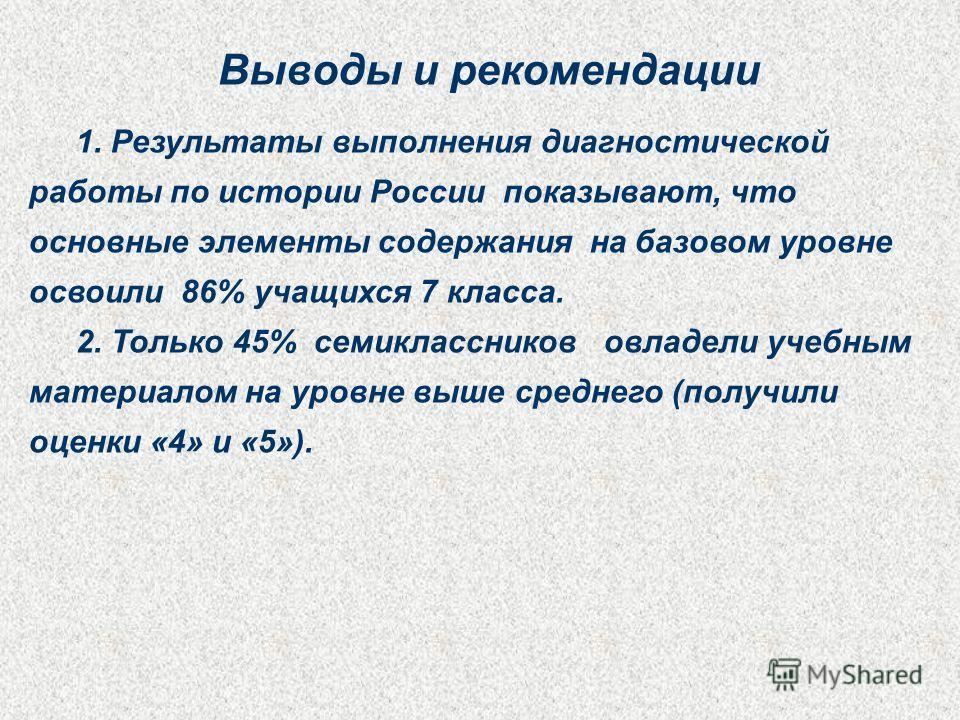 Выводы и рекомендации 1. Результаты выполнения диагностической работы по истории России показывают, что основные элементы содержания на базовом уровне освоили 86% учащихся 7 класса. 2. Только 45% семиклассников овладели учебным материалом на уровне в