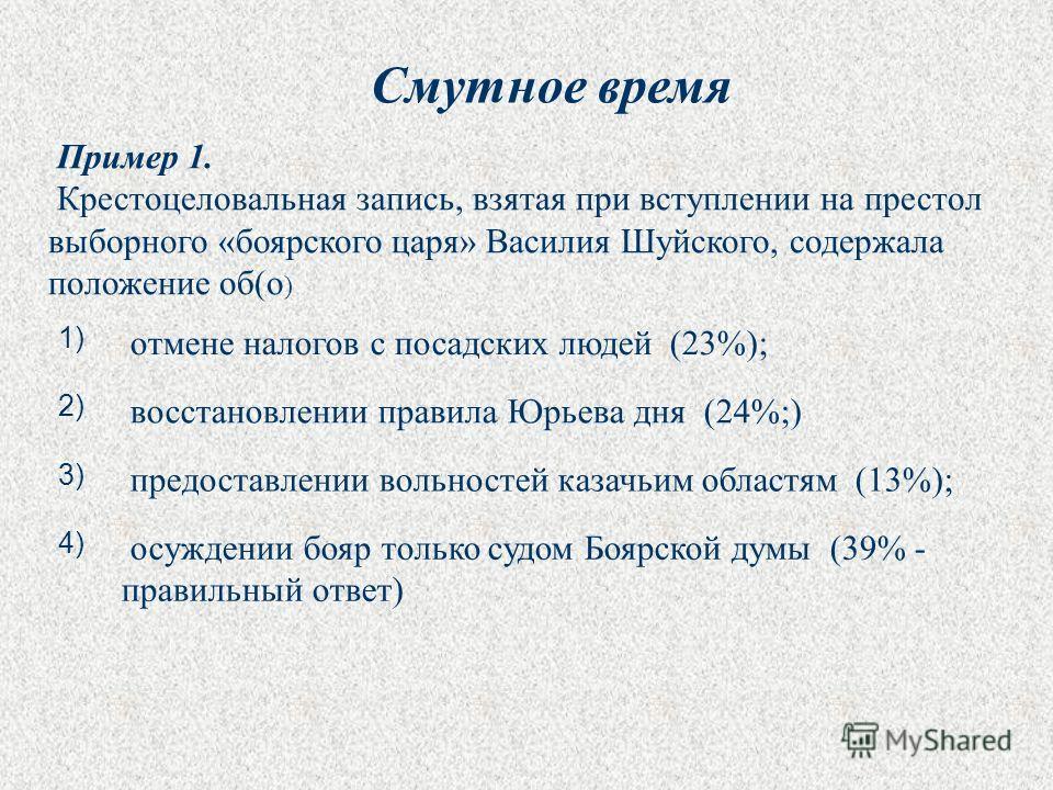 Пример 1. Крестоцеловальная запись, взятая при вступлении на престол выборного «боярского царя» Василия Шуйского, содержала положение об(о ) 1) отмене налогов с посадских людей (23%); 2) восстановлении правила Юрьева дня (24%;) 3) предоставлении воль