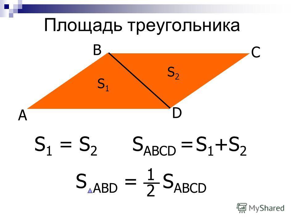 Площадь треугольника B C A D S 1 = S 2 S2S2 S1S1 S ABCD = S 1 +S 2 S ABD = S ABCD 1 2