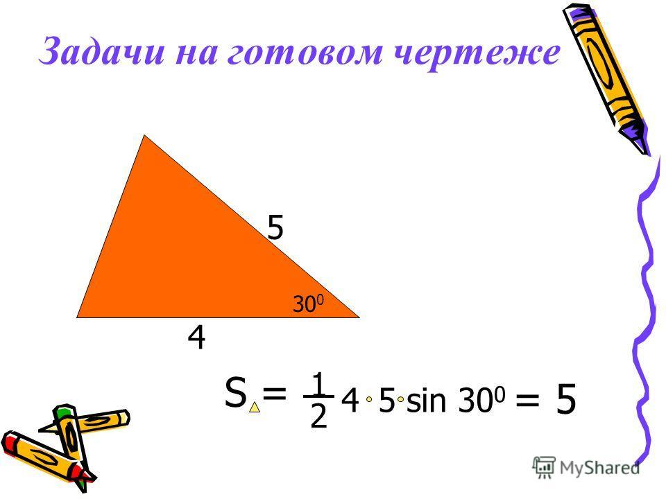 Задачи на готовом чертеже 4 30 0 5 S = 5 sin 30 0 4 2 1 = 5