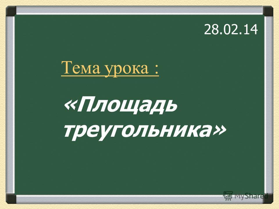 Тема урока : «Площадь треугольника» 28.02.14