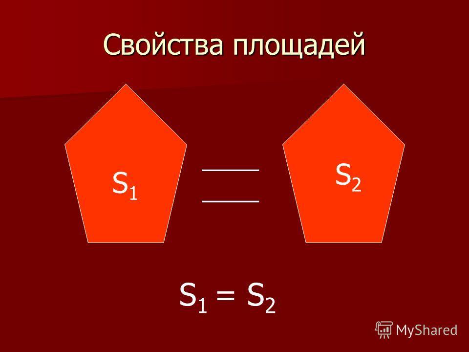 Свойства площадей S1S1 ____ S2S2 S 1 = S 2